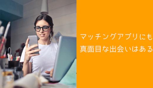 【恋愛・婚活】マッチングアプリも真面目・真剣な出会いはある!変な先入観は捨てよう